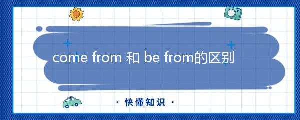 come from 和 be from的区别
